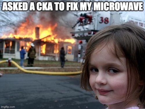 I asked a CKA to fix my microwave, without success